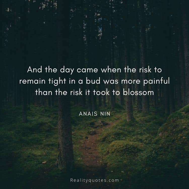 And the day came when the risk to remain tight in a bud was more painful than the risk it took to blossom