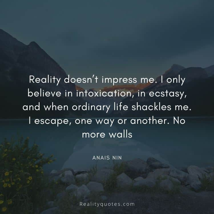 Reality doesn't impress me. I only believe in intoxication, in ecstasy, and when ordinary life shackles me. I escape, one way or another. No more walls