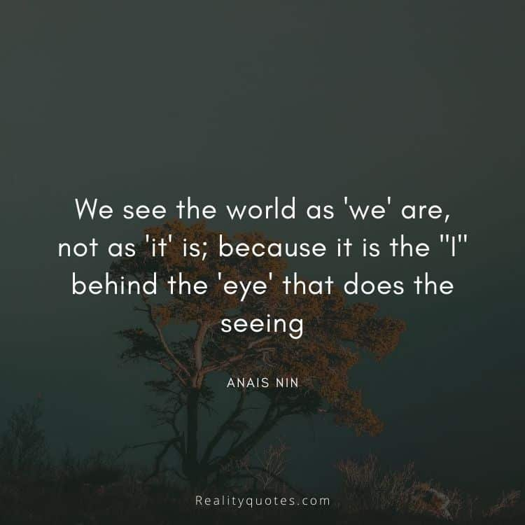 """We see the world as 'we' are, not as 'it' is; because it is the """"I"""" behind the 'eye' that does the seeing"""