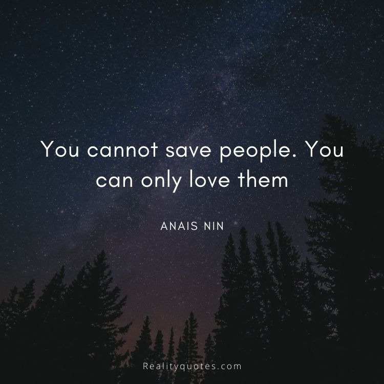 You cannot save people. You can only love them