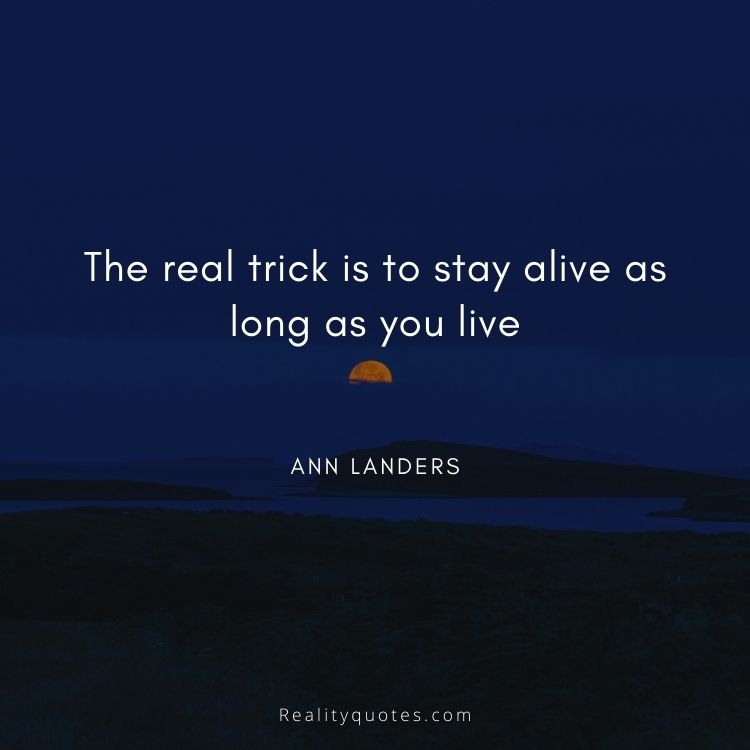 The real trick is to stay alive as long as you live
