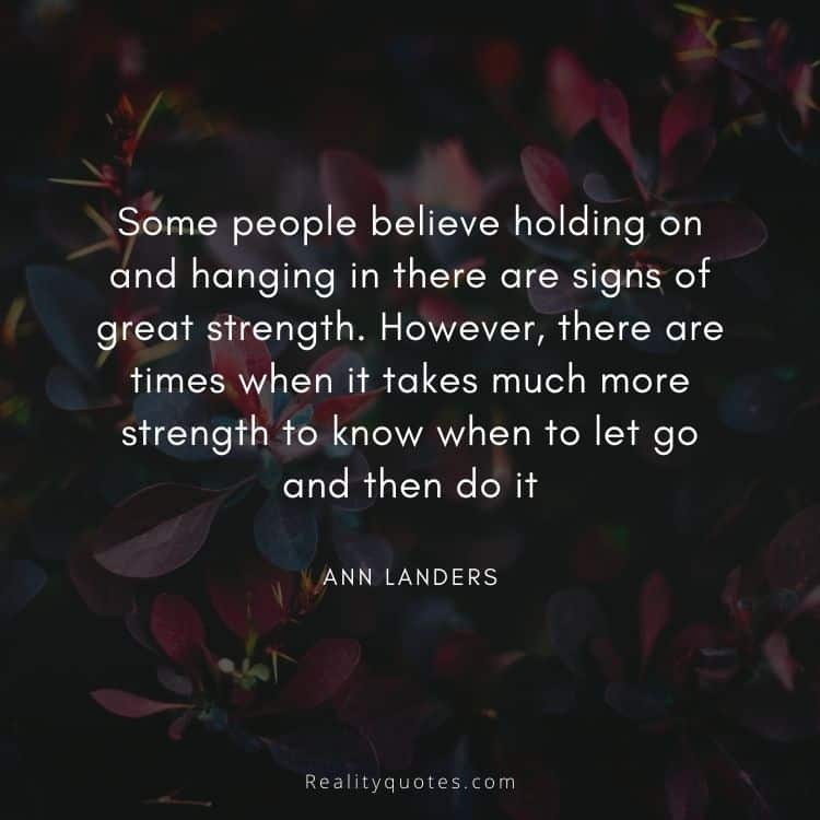 Some people believe holding on and hanging in there are signs of great strength. However, there are times when it takes much more strength to know when to let go and then do it