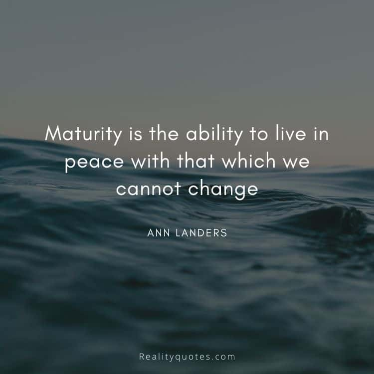 Maturity is the ability to live in peace with that which we cannot change