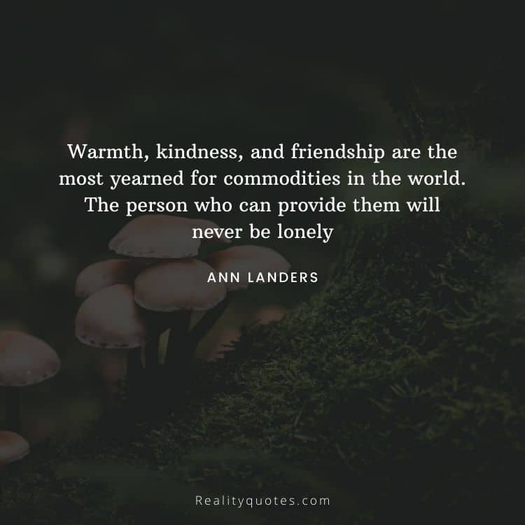 Warmth, kindness, and friendship are the most yearned for commodities in the world. The person who can provide them will never be lonely