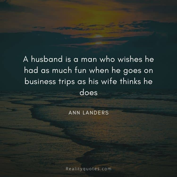 A husband is a man who wishes he had as much fun when he goes on business trips as his wife thinks he does