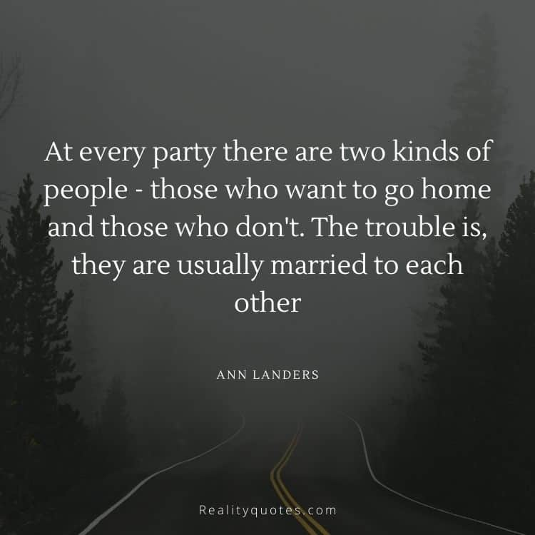 At every party there are two kinds of people - those who want to go home and those who don't. The trouble is, they are usually married to each other