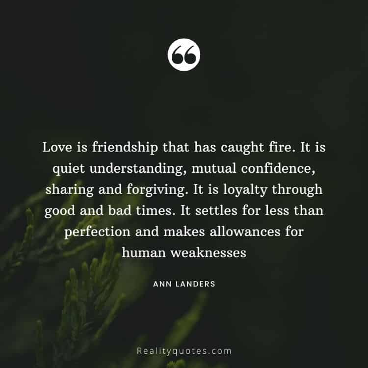 Love is friendship that has caught fire. It is quiet understanding, mutual confidence, sharing and forgiving. It is loyalty through good and bad times. It settles for less than perfection and makes allowances for human weaknesses