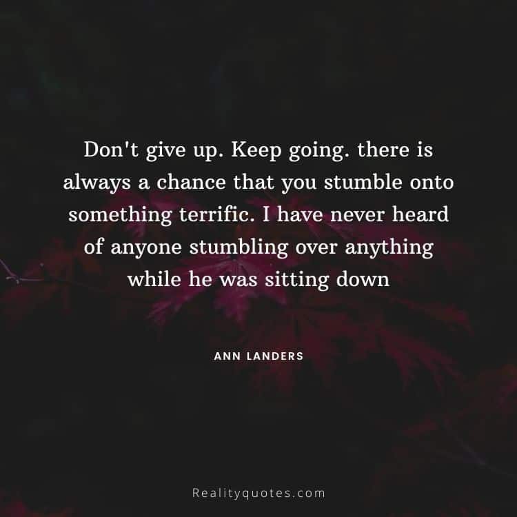 Don't give up. Keep going. there is always a chance that you stumble onto something terrific. I have never heard of anyone stumbling over anything while he was sitting down
