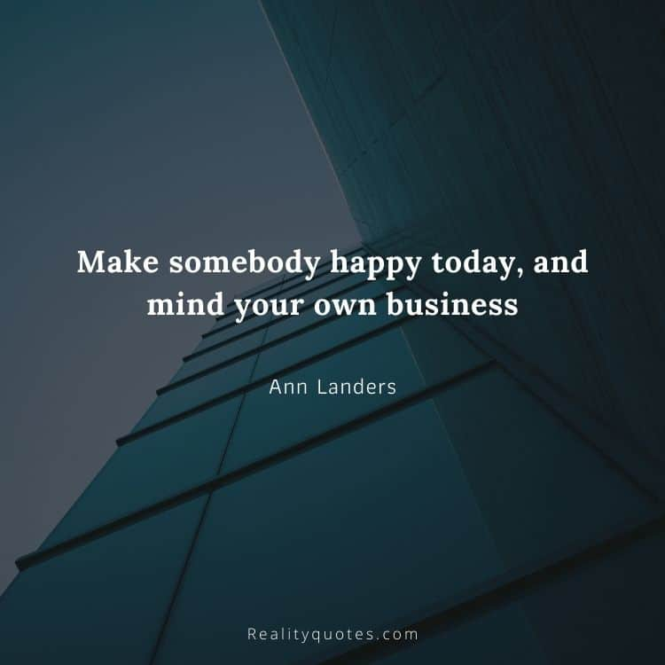 Make somebody happy today, and mind your own business