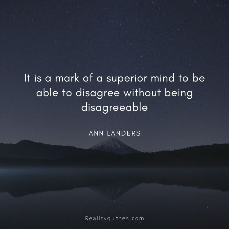 It is a mark of a superior mind to be able to disagree without being disagreeable