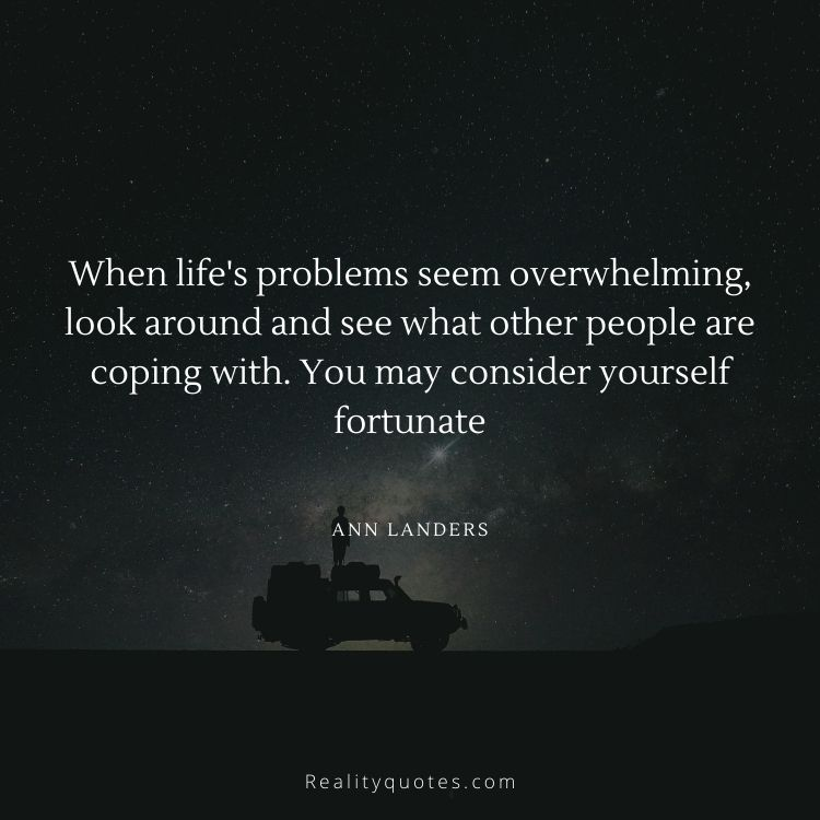 When life's problems seem overwhelming, look around and see what other people are coping with. You may consider yourself fortunate