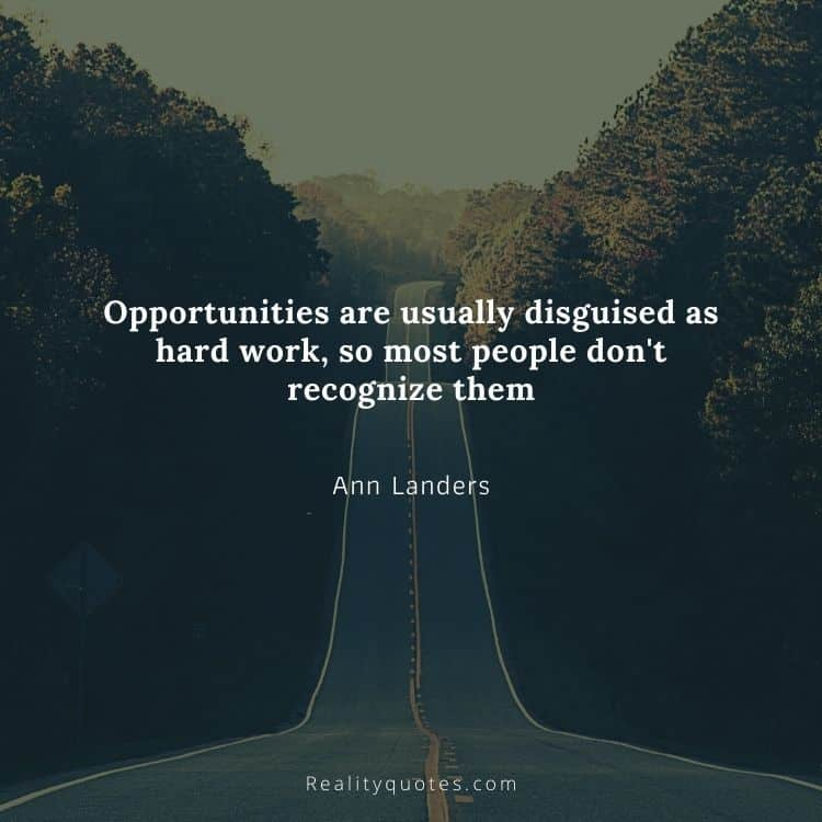 Opportunities are usually disguised as hard work, so most people don't recognize them