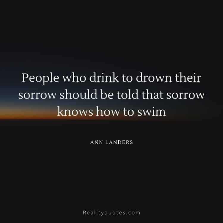 People who drink to drown their sorrow should be told that sorrow knows how to swim