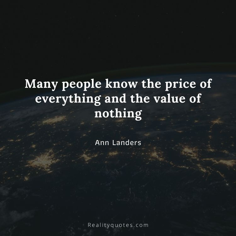 Many people know the price of everything and the value of nothing
