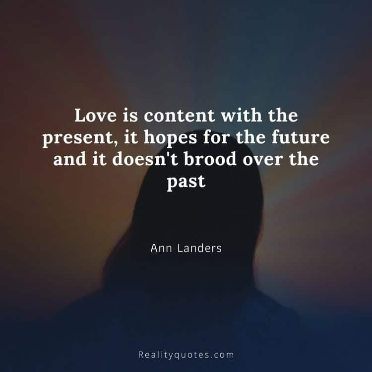 Love is content with the present, it hopes for the future and it doesn't brood over the past