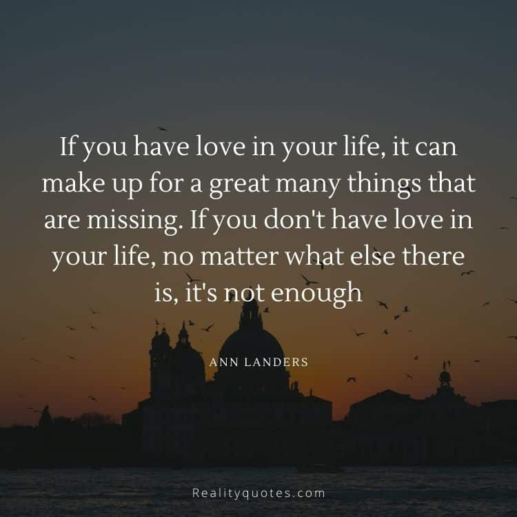 If you have love in your life, it can make up for a great many things that are missing. If you don't have love in your life, no matter what else there is, it's not enough