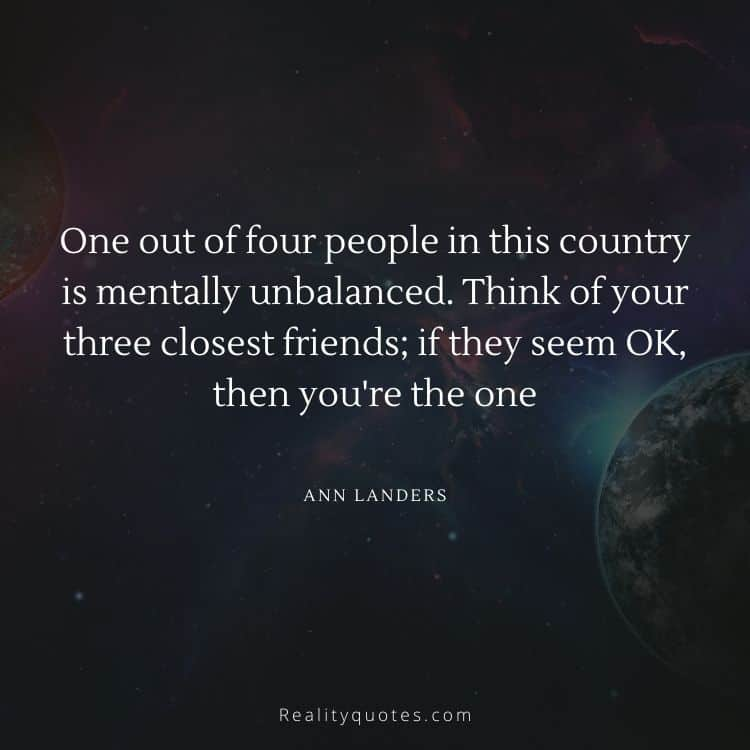 One out of four people in this country is mentally unbalanced. Think of your three closest friends; if they seem OK, then you're the one