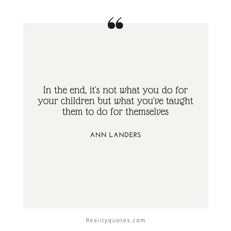 In the end, it's not what you do for your children but what you've taught them to do for themselves