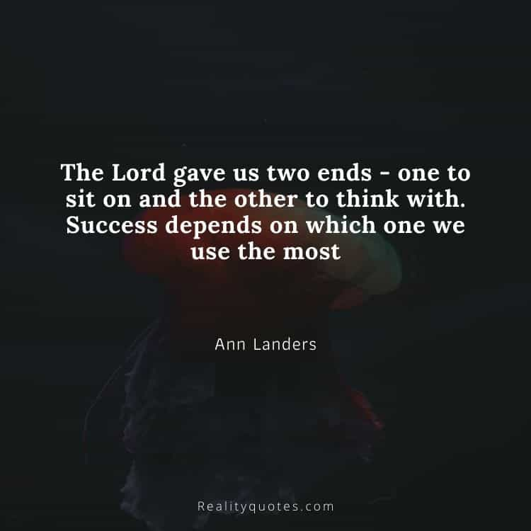 The Lord gave us two ends - one to sit on and the other to think with. Success depends on which one we use the most