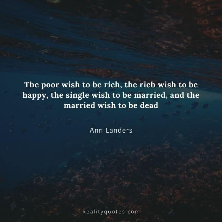 The poor wish to be rich, the rich wish to be happy, the single wish to be married, and the married wish to be dead