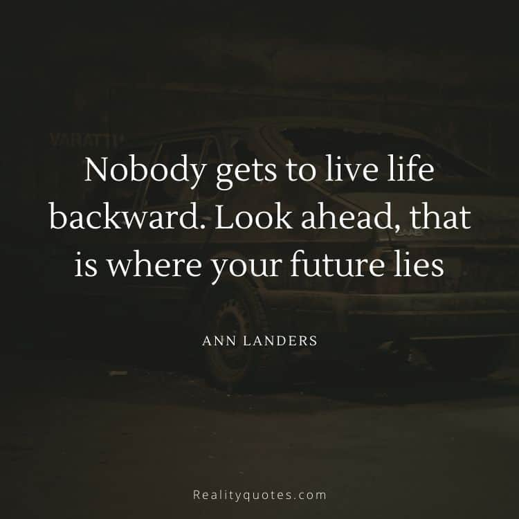 Nobody gets to live life backward. Look ahead, that is where your future lies
