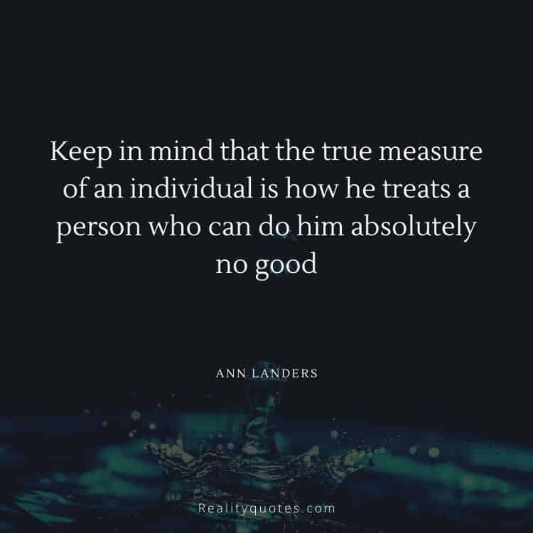 Keep in mind that the true measure of an individual is how he treats a person who can do him absolutely no good
