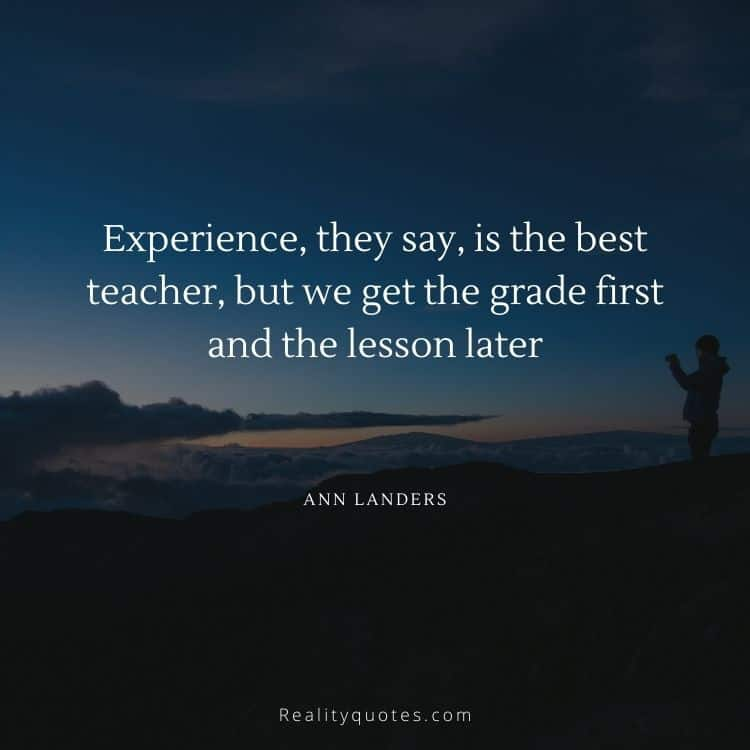 Experience, they say, is the best teacher, but we get the grade first and the lesson later