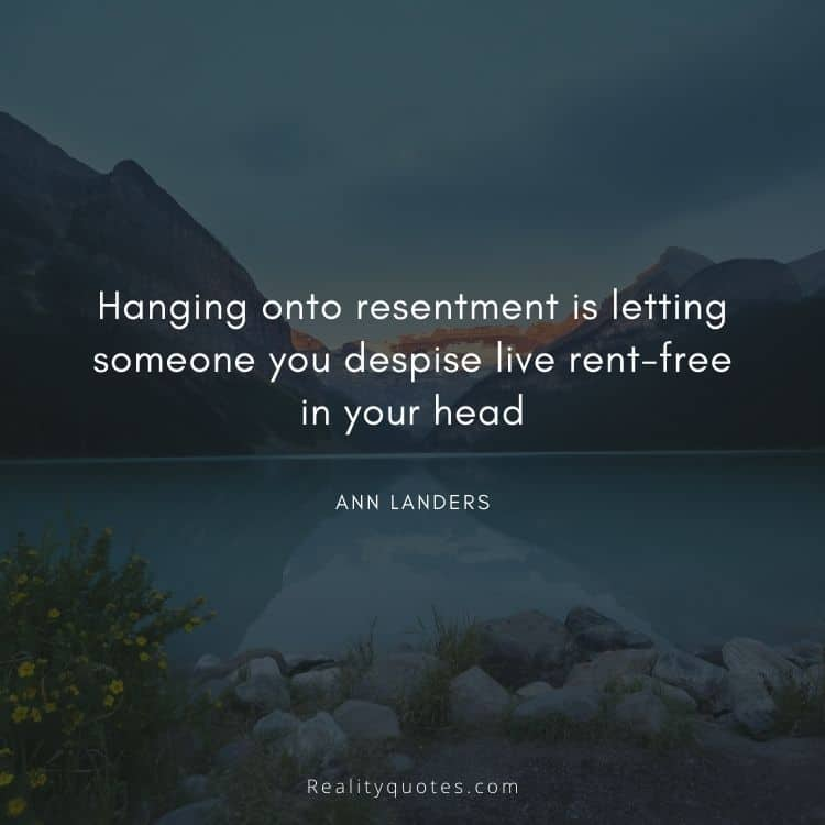 Hanging onto resentment is letting someone you despise live rent-free in your head