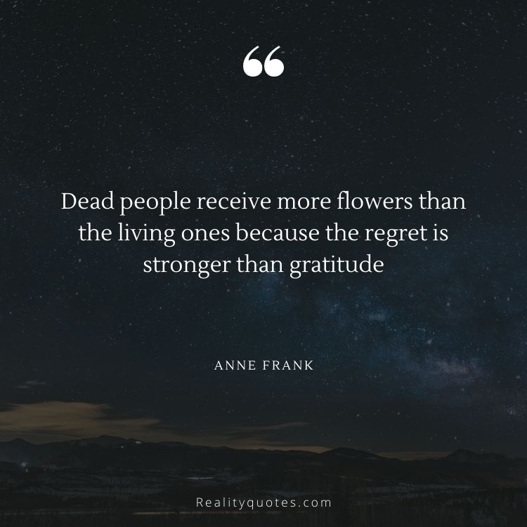Dead people receive more flowers than the living ones because the regret is stronger than gratitude