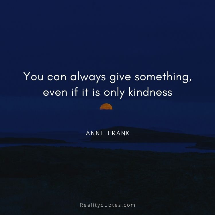 You can always give something, even if it is only kindness