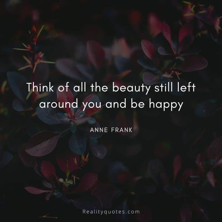 Think of all the beauty still left around you and be happy