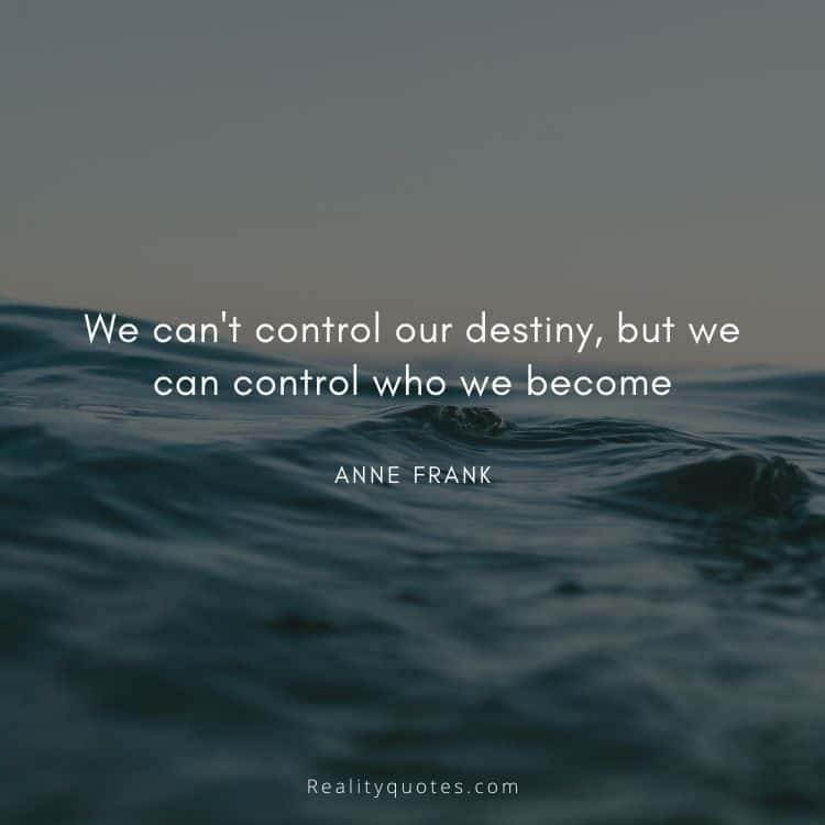 We can't control our destiny, but we can control who we become