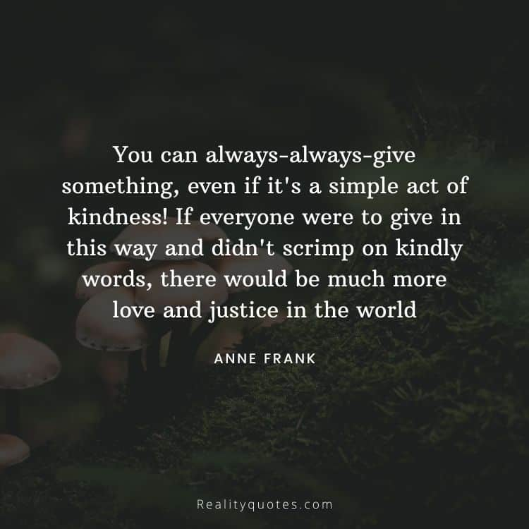 You can always-always-give something, even if it's a simple act of kindness! If everyone were to give in this way and didn't scrimp on kindly words, there would be much more love and justice in the world