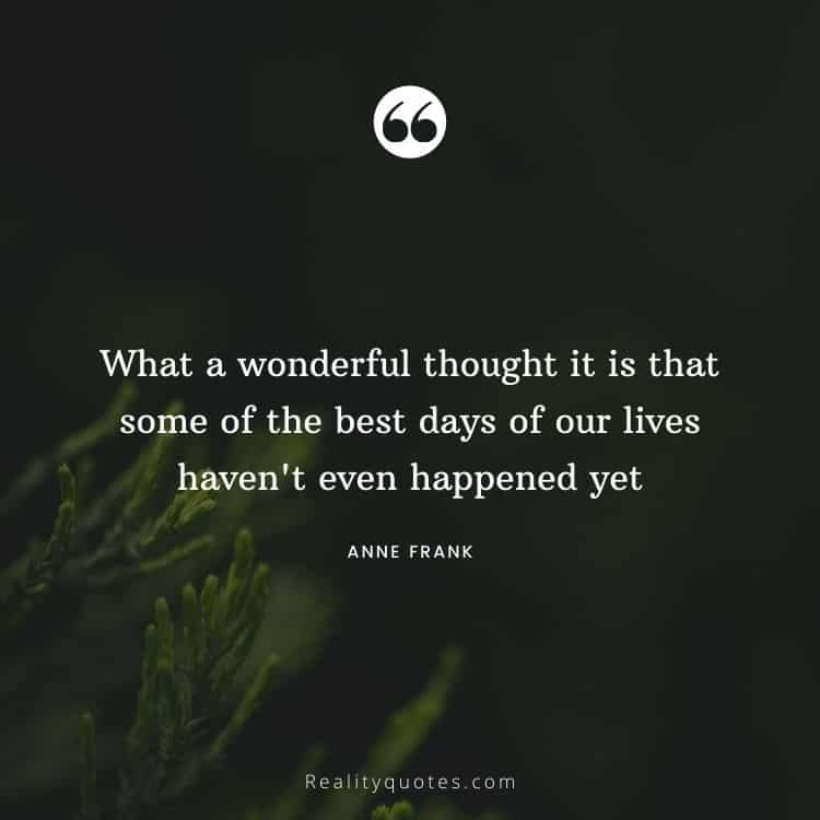 What a wonderful thought it is that some of the best days of our lives haven't even happened yet