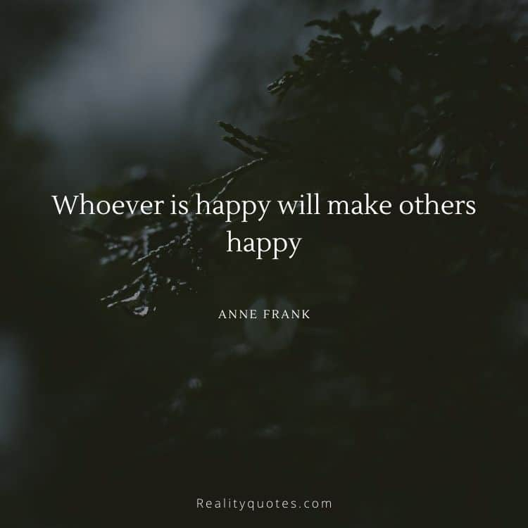 Whoever is happy will make others happy