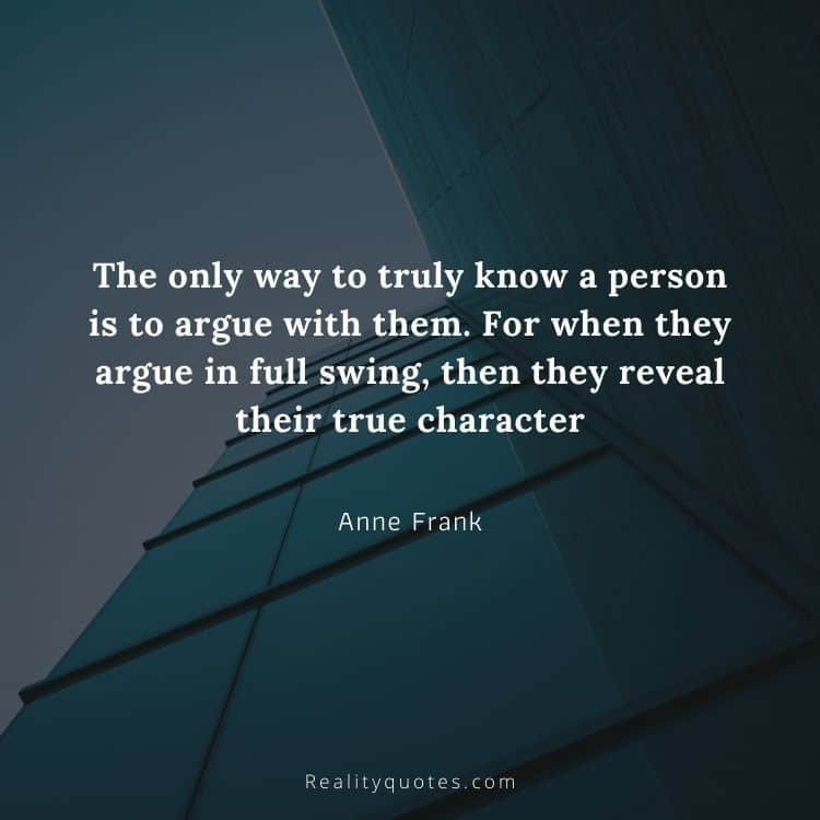 The only way to truly know a person is to argue with them. For when they argue in full swing, then they reveal their true character