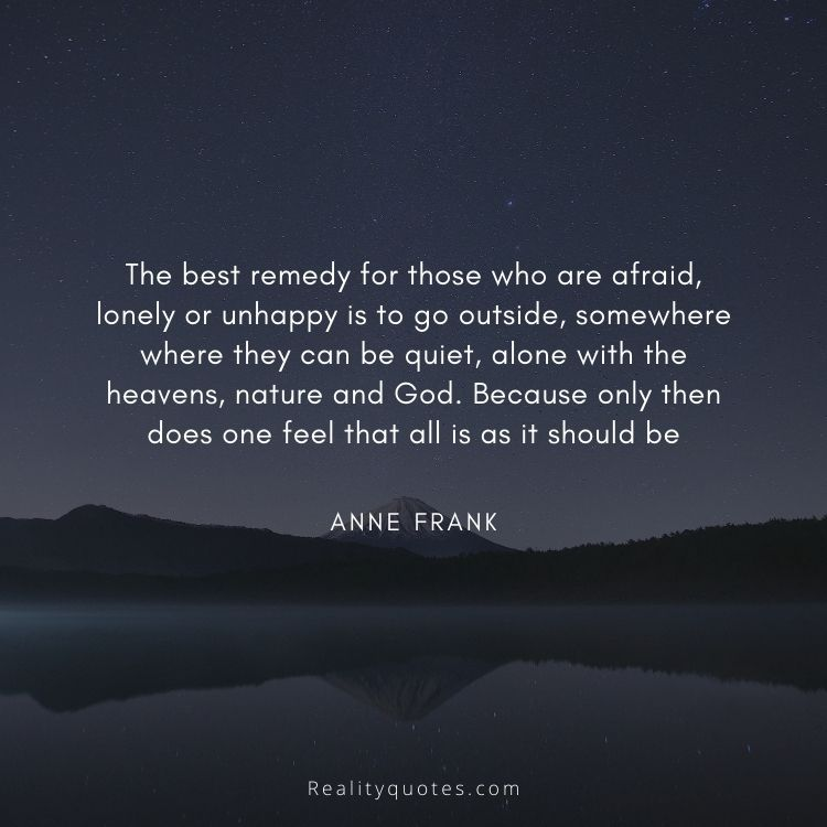 The best remedy for those who are afraid, lonely or unhappy is to go outside, somewhere where they can be quiet, alone with the heavens, nature and God. Because only then does one feel that all is as it should be