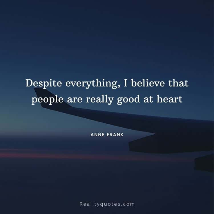 Despite everything, I believe that people are really good at heart