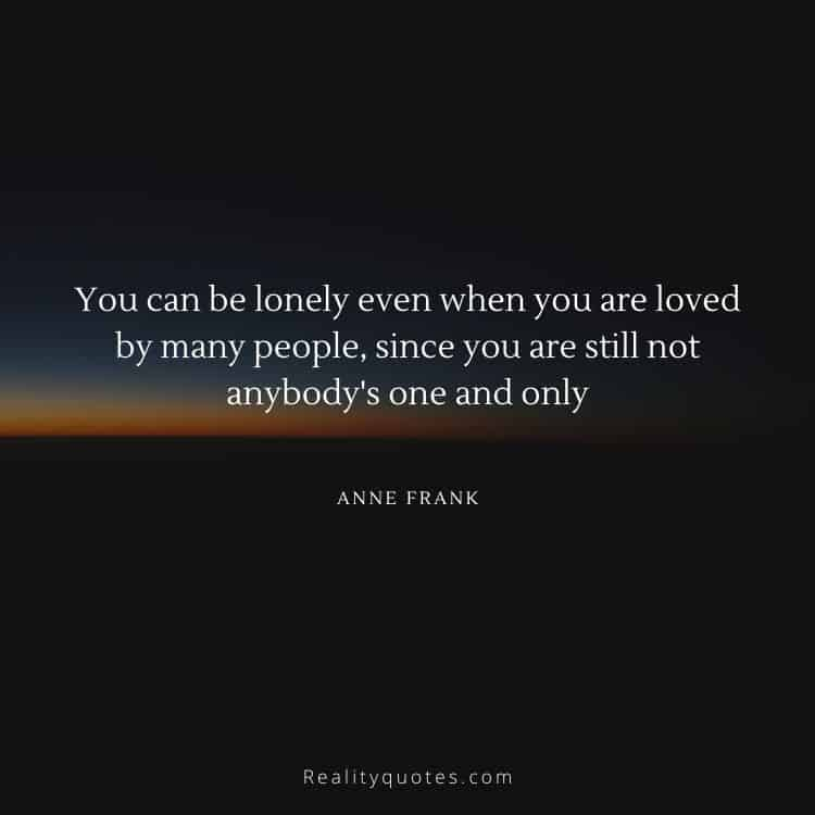 You can be lonely even when you are loved by many people, since you are still not anybody's one and only