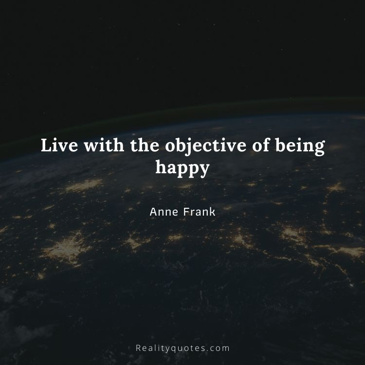 Live with the objective of being happy