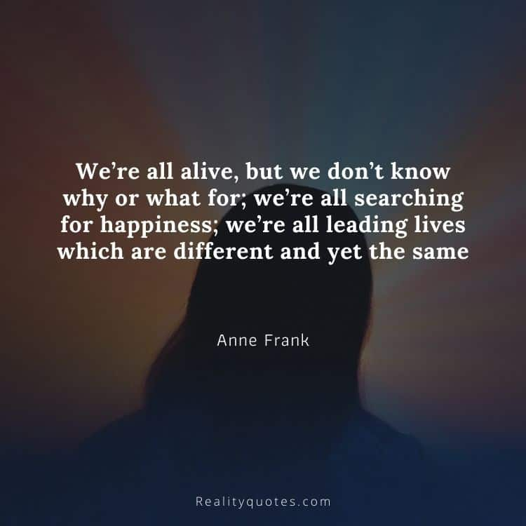 We're all alive, but we don't know why or what for; we're all searching for happiness; we're all leading lives which are different and yet the same