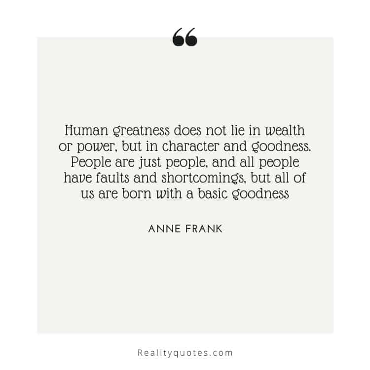 Human greatness does not lie in wealth or power, but in character and goodness. People are just people, and all people have faults and shortcomings, but all of us are born with a basic goodness