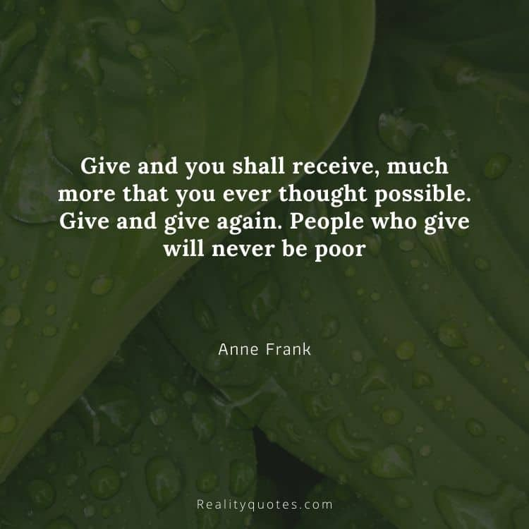 Give and you shall receive, much more that you ever thought possible. Give and give again. People who give will never be poor