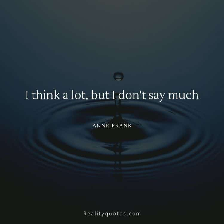 I think a lot, but I don't say much