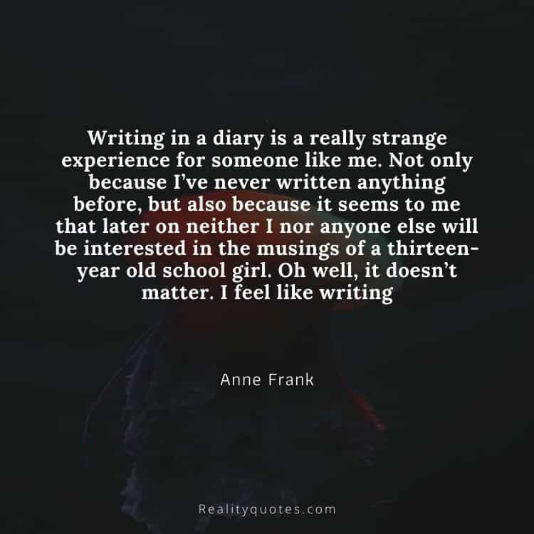 Writing in a diary is a really strange experience for someone like me. Not only because I've never written anything before, but also because it seems to me that later on neither I nor anyone else will be interested in the musings of a thirteen-year old school girl. Oh well, it doesn't matter. I feel like writing