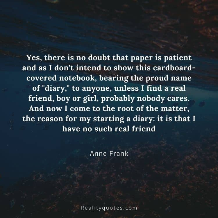 """Yes, there is no doubt that paper is patient and as I don't intend to show this cardboard-covered notebook, bearing the proud name of """"diary,"""" to anyone, unless I find a real friend, boy or girl, probably nobody cares. And now I come to the root of the matter, the reason for my starting a diary: it is that I have no such real friend"""