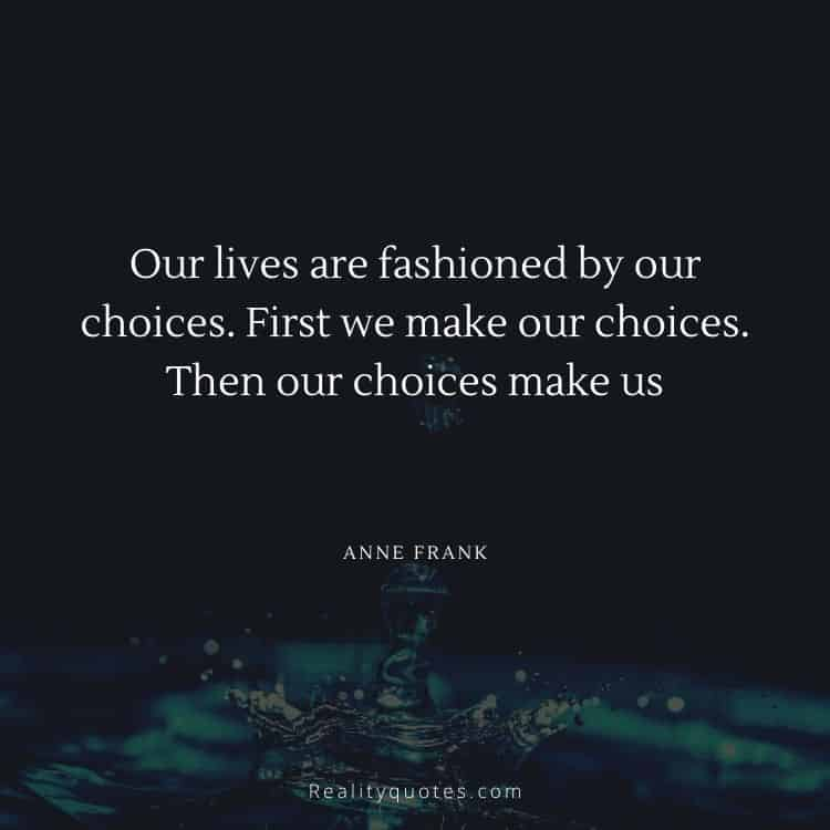Our lives are fashioned by our choices. First we make our choices. Then our choices make us