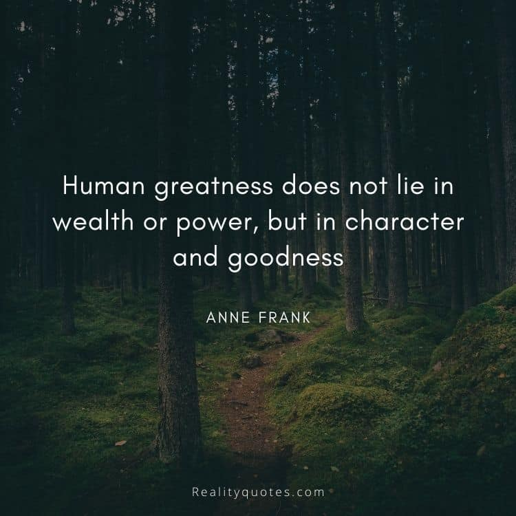Human greatness does not lie in wealth or power, but in character and goodness