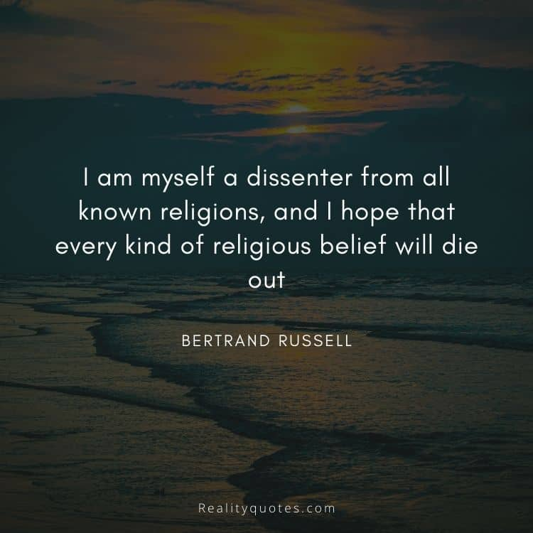 I am myself a dissenter from all known religions, and I hope that every kind of religious belief will die out