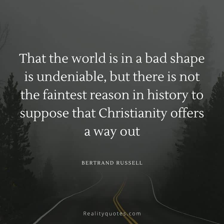 That the world is in a bad shape is undeniable, but there is not the faintest reason in history to suppose that Christianity offers a way out
